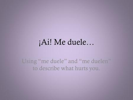 "¡Ai! Me duele… Using ""me duele"" and ""me duelen"" to describe what hurts you."