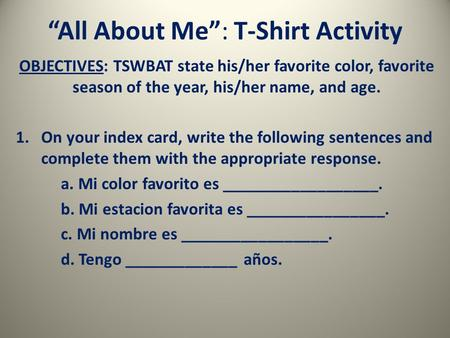 """All About Me"": T-Shirt Activity OBJECTIVES: TSWBAT state his/her favorite color, favorite season of the year, his/her name, and age. 1.On your index card,"