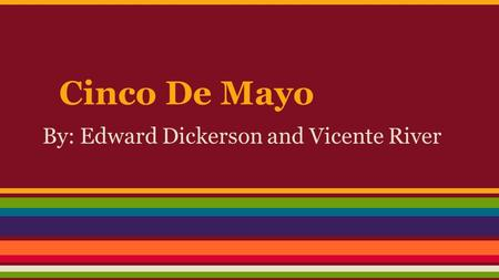 Cinco De Mayo By: Edward Dickerson and Vicente River.