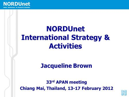 NORDUnet Nordic Infrastructure for Research & Education NORDUnet International Strategy & Activities Jacqueline Brown 33 rd APAN meeting Chiang Mai, Thailand,