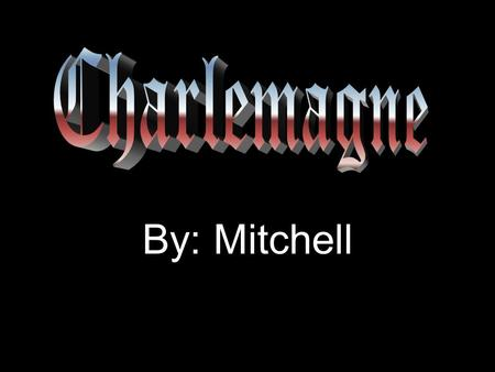 By: Mitchell. Life And Death Charlemagne was born in 742 A.D. Charlemagne died in 811 A.D.