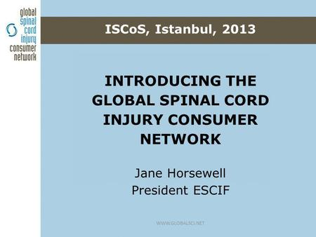INTRODUCING THE GLOBAL SPINAL CORD INJURY CONSUMER NETWORK Jane Horsewell President ESCIF ISCoS, Istanbul, 2013 WWW.GLOBALSCI.NET.
