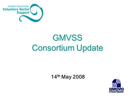 GMVSS Consortium Update 14 th May 2008. Consortium Update 2006-08 Projects Underspend Capacitybuilders – 'acting' CEO.