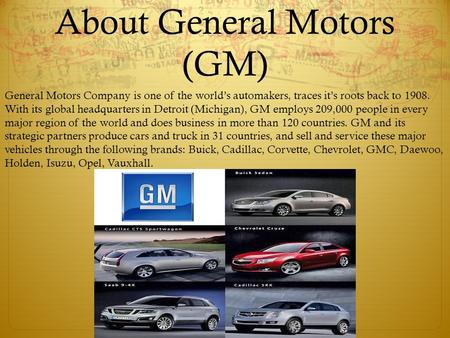 About General Motors (GM) General Motors Company is one of the world's automakers, traces it's roots back to 1908. With its global headquarters in Detroit.