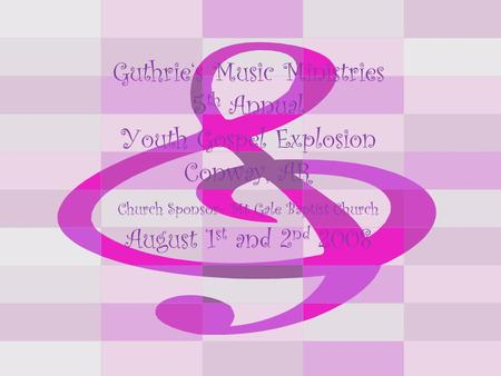 Guthrie's Music Ministries 5 th Annual Youth Gospel Explosion Conway, AR Church Sponsor- Mt Gale Baptist Church August 1 st and 2 nd 2008.