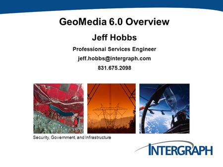 Security, Government, and Infrastructure GeoMedia 6.0 Overview Jeff Hobbs Professional Services Engineer 831.675.2098.