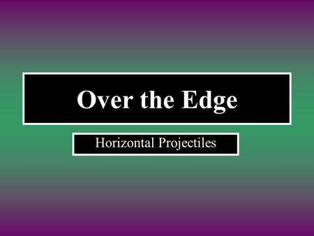 Over the Edge Horizontal Projectiles. A red ball rolls off the edge of a table What does its path look like as it falls? Parabolic path.