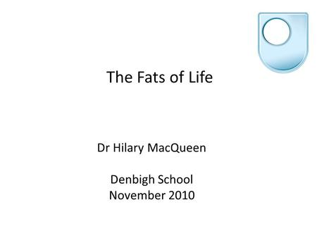 The Fats of Life Dr Hilary MacQueen Denbigh School November 2010.