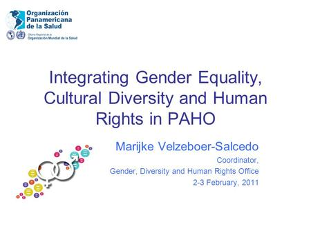 Integrating Gender Equality, Cultural Diversity and Human Rights in PAHO Marijke Velzeboer-Salcedo Coordinator, Gender, Diversity and Human Rights Office.
