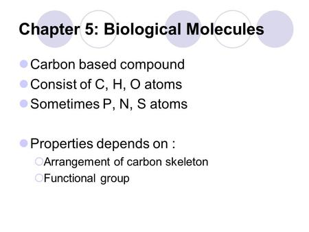 Chapter 5: Biological Molecules Carbon based compound Consist of C, H, O atoms Sometimes P, N, S atoms Properties depends on :  Arrangement of carbon.
