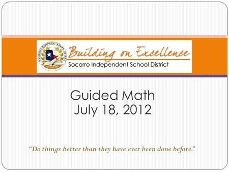 "Guided Math July 18, 2012 ""Do things better than they have ever been done before."""