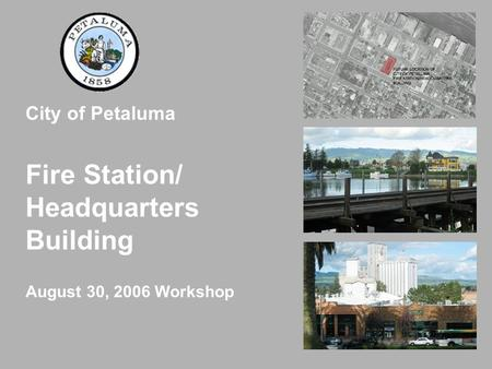 City of Petaluma Fire Station/ Headquarters Building August 30, 2006 Workshop.