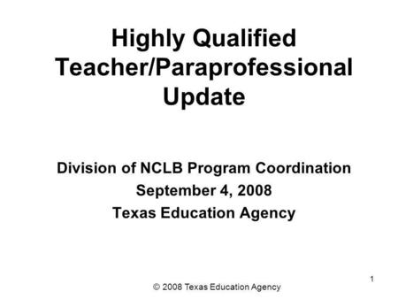 1 Highly Qualified Teacher/Paraprofessional Update Division of NCLB Program Coordination September 4, 2008 Texas Education Agency © 2008 Texas Education.