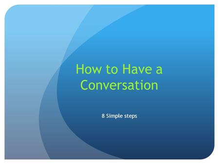 How to Have a Conversation 8 Simple steps. 1. Be confident Being around confident people makes you feel good. For example, having a confident boyfriend,
