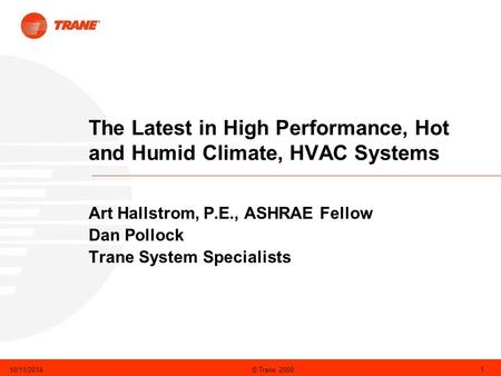 © Trane 200810/11/2014 1 The Latest in High Performance, Hot and Humid Climate, HVAC Systems Art Hallstrom, P.E., ASHRAE Fellow Dan Pollock Trane System.