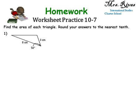 Worksheet Practice 10-7 Mrs. Rivas International Studies Charter School Find the area of each triangle. Round your answers to the nearest tenth. 1)