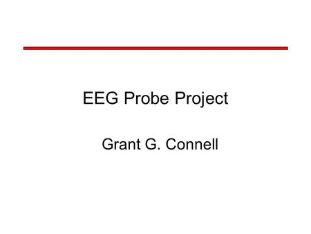 EEG Probe Project Grant G. Connell. EEG Probe Project Design Objectives –Investigate BCI for severely handicapped individuals –Use time, frequency, and.
