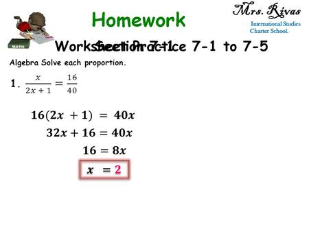 Mrs. Rivas International Studies Charter School. Worksheet Practice 7-1 to 7-5Section 7-1 Algebra Solve each proportion.