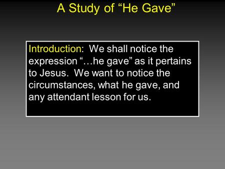 "A Study of ""He Gave"" Introduction: We shall notice the expression ""…he gave"" as it pertains to Jesus. We want to notice the circumstances, what he gave,"