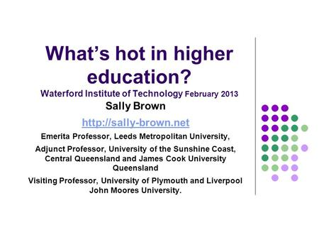 What's hot in higher education? Waterford Institute of Technology February 2013 Sally Brown  Emerita Professor, Leeds Metropolitan.