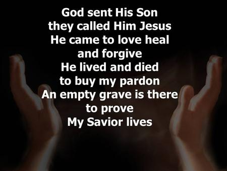 God sent His Son they called Him Jesus He came to love heal and forgive He lived and died to buy my pardon An empty grave is there to prove My Savior lives.
