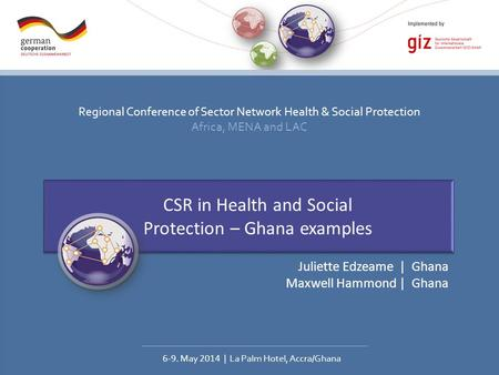 Regional Conference of Sector Network Health & Social Protection Africa, MENA and LAC 6-9. May 2014 | La Palm Hotel, Accra/Ghana CSR in Health and Social.