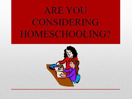 ARE YOU CONSIDERING HOMESCHOOLING?. HERE ARE STEPS TO GET YOU STARTED Talk To Other Homeschoolers Review the Pros & Cons For Your Child Know The Law For.