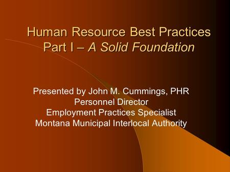 Human Resource Best Practices Part I – A Solid Foundation Presented by John M. Cummings, PHR Personnel Director Employment Practices Specialist Montana.
