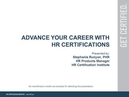 ADVANCE YOUR CAREER WITH HR CERTIFICATIONS Presented by: Stephanie Runyan, PHR HR Products Manager HR Certification Institute No recertification credits.