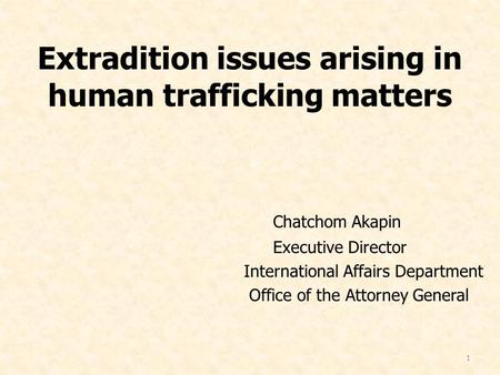 1 Extradition issues arising in human trafficking matters Chatchom Akapin Executive Director International Affairs Department Office of the Attorney General.