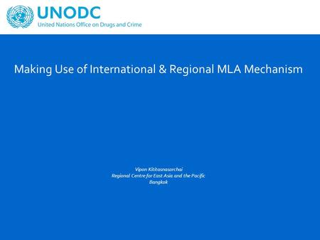 Making Use of International & Regional MLA Mechanism Vipon Kititasnasorchai Regional Centre for East Asia and the Pacific Bangkok.
