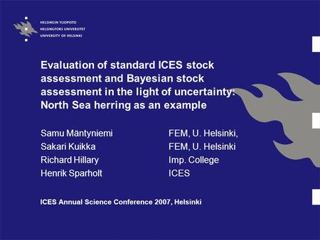 Evaluation of standard ICES stock assessment and Bayesian stock assessment in the light of uncertainty: North Sea herring as an example Samu MäntyniemiFEM,