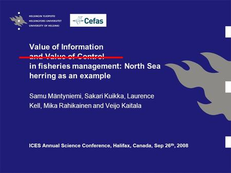 Value of Information and Value of Control in fisheries management: North Sea herring as an example Samu Mäntyniemi, Sakari Kuikka, Laurence Kell, Mika.