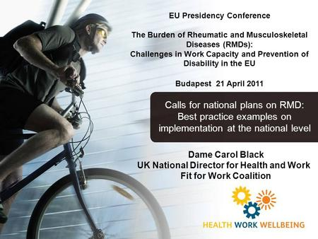 Dame Carol Black UK National Director for Health and Work Fit for Work Coalition EU Presidency Conference The Burden of Rheumatic and Musculoskeletal Diseases.