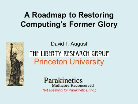 A Roadmap to Restoring Computing's Former Glory David I. August Princeton University (Not speaking for Parakinetics, Inc.)