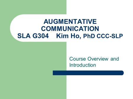 AUGMENTATIVE COMMUNICATION SLA G304 Kim Ho, PhD CCC-SLP Course Overview and Introduction.