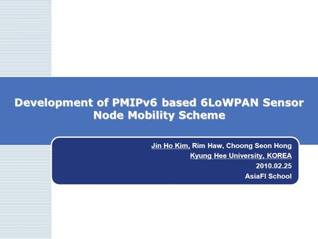 Development of PMIPv6 based 6LoWPAN Sensor Node Mobility Scheme Jin Ho Kim, Rim Haw, Choong Seon Hong Kyung Hee University, KOREA 2010.02.25 AsiaFI School.