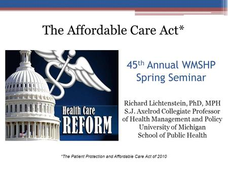45 th Annual WMSHP Spring Seminar *The Patient Protection and Affordable Care Act of 2010 Richard Lichtenstein, PhD, MPH S.J. Axelrod Collegiate Professor.