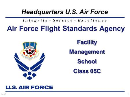I n t e g r i t y - S e r v i c e - E x c e l l e n c e Headquarters U.S. Air Force As of:1 Air Force Flight Standards Agency Facility Management School.