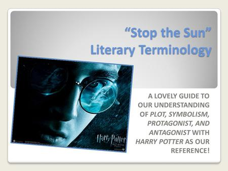 """Stop the Sun"" Literary Terminology A LOVELY GUIDE TO OUR UNDERSTANDING OF PLOT, SYMBOLISM, PROTAGONIST, AND ANTAGONIST WITH HARRY POTTER AS OUR REFERENCE!"