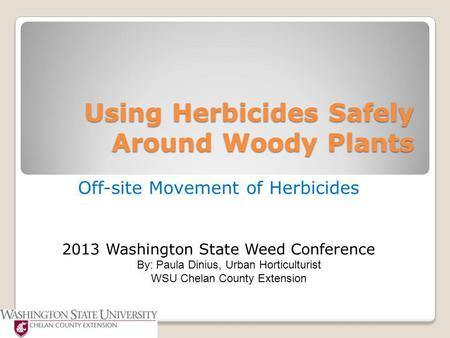 Using Herbicides Safely Around Woody Plants Off-site Movement of Herbicides 2013 Washington State Weed Conference By: Paula Dinius, Urban Horticulturist.