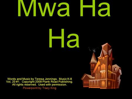 Mwa Ha Ha Words and Music by Teresa Jennings. Music K-8 Vol, 20 #1. Copyright 2009 Plank Road Publishing. All rights reserved. Used with permission. Powerpoint.