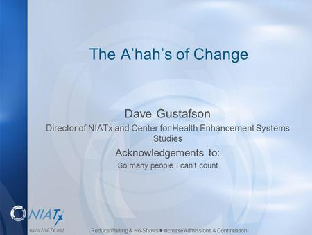 Reduce Waiting & No-Shows  Increase Admissions & Continuation www.NIATx.net The A'hah's of Change Dave Gustafson Director of NIATx and Center for Health.