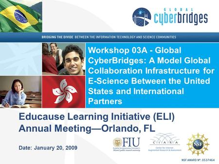 Educause Learning Initiative (ELI) Annual Meeting—Orlando, FL Date: January 20, 2009 Workshop 03A - Global CyberBridges: A Model Global Collaboration Infrastructure.