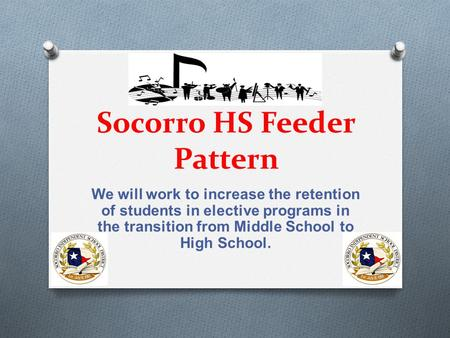 Socorro HS Feeder Pattern We will work to increase the retention of students in elective programs in the transition from Middle School to High School.