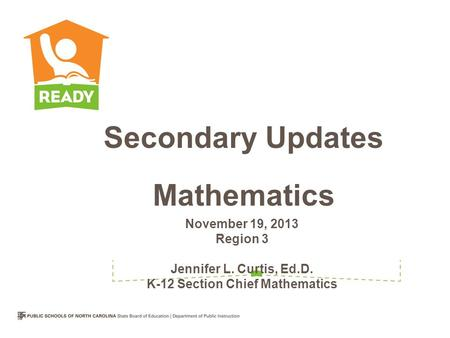 November 19, 2013 Region 3 Jennifer L. Curtis, Ed.D. K-12 Section Chief Mathematics Secondary Updates Mathematics.