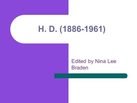 H. D. (1886-1961) Edited by Nina Lee Braden. H.D. (Hilda Doolittle) Born into the Moravian community of artistic, musical mother, in Bethlehem, Pennsylvania.