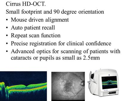 Cirrus HD-OCT. Small footprint and 90 degree orientation Mouse driven alignment Auto patient recall Repeat scan function Precise registration for clinical.