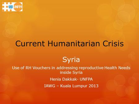 Current Humanitarian Crisis Syria Use of RH Vouchers in addressing reproductive Health Needs inside Syria Henia Dakkak- UNFPA IAWG – Kuala Lumpur 2013.