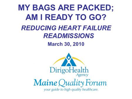 MY BAGS ARE PACKED; AM I READY TO GO? REDUCING HEART FAILURE READMISSIONS March 30, 2010.
